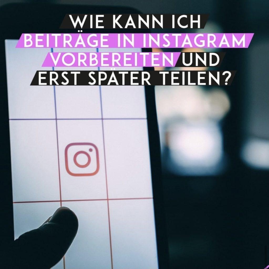 Wie kann ich Beiträge in Instagram vorbereiten und erst später teilen?